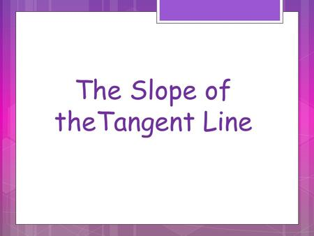 The Slope of theTangent Line. Calculus grew out of four major problems that European mathematicians were working on during the seventeenth century. 1.