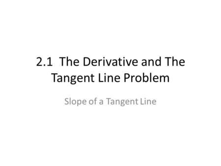2.1 The Derivative and The Tangent Line Problem Slope of a Tangent Line.