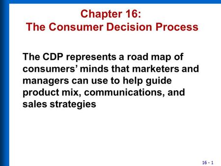 16 - 1 Chapter 16: The Consumer Decision Process The CDP represents a road map of consumers' minds that marketers and managers can use to help guide product.