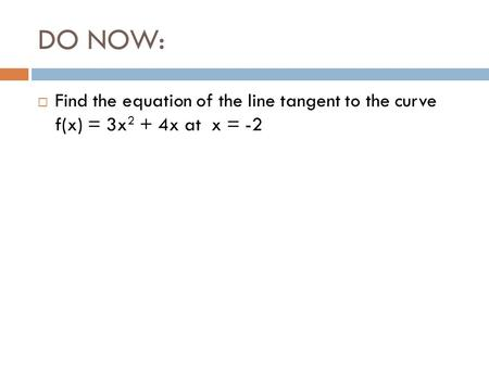 DO NOW:  Find the equation of the line tangent to the curve f(x) = 3x 2 + 4x at x = -2.