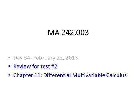 MA 242.003 Day 34- February 22, 2013 Review for test #2 Chapter 11: Differential Multivariable Calculus.