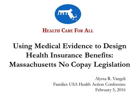 Alyssa R. Vangeli Families USA Health Action Conference February 5, 2016 Using Medical Evidence to Design Health Insurance Benefits: Massachusetts No Copay.