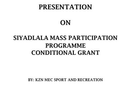 PRESENTATION ON SIYADLALA MASS PARTICIPATION PROGRAMME CONDITIONAL GRANT BY: KZN MEC SPORT AND RECREATION.