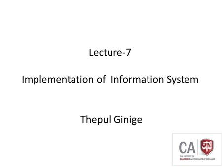 Thepul Ginige Lecture-7 Implementation of Information System Thepul Ginige.