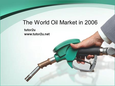 The World Oil Market in 2006 tutor2u www.tutor2u.net.