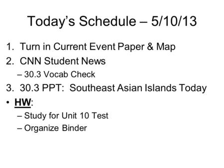 Today's Schedule – 5/10/13 1. Turn in Current Event Paper & Map 2. CNN Student News –30.3 Vocab Check 3. 30.3 PPT: Southeast Asian Islands Today HW: –Study.