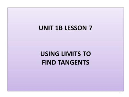 UNIT 1B LESSON 7 USING LIMITS TO FIND TANGENTS 1.