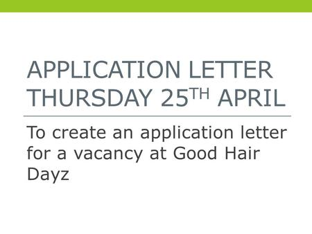 APPLICATION LETTER THURSDAY 25 TH APRIL To create an application letter for a vacancy at Good Hair Dayz.