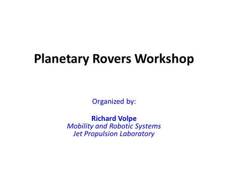 Planetary Rovers Workshop Organized by: Richard Volpe Mobility and Robotic Systems Jet Propulsion Laboratory.