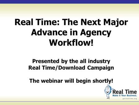 Real Time: The Next Major Advance in Agency Workflow! Presented by the all industry Real Time/Download Campaign The webinar will begin shortly!