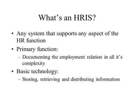 What's an HRIS? Any system that supports any aspect of the HR function Primary function: –Documenting the employment relation in all it's complexity Basic.