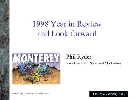 1999 PI System Users' Conference 1998 Year in Review and Look forward Phil Ryder Vice President, Sales and Marketing.