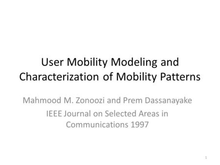 User Mobility Modeling and Characterization of Mobility Patterns Mahmood M. Zonoozi and Prem Dassanayake IEEE Journal on Selected Areas in Communications.
