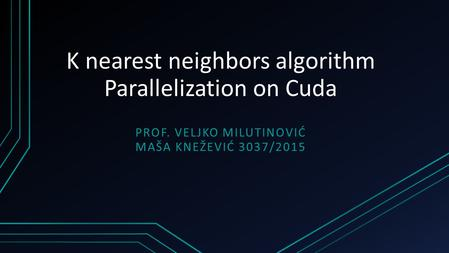 K nearest neighbors algorithm Parallelization on Cuda PROF. VELJKO MILUTINOVIĆ MAŠA KNEŽEVIĆ 3037/2015.