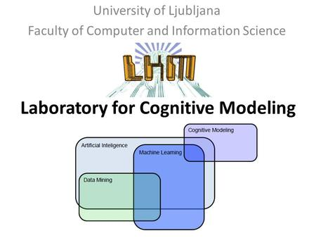 University of Ljubljana Faculty of Computer and Information Science Laboratory for Cognitive Modeling.