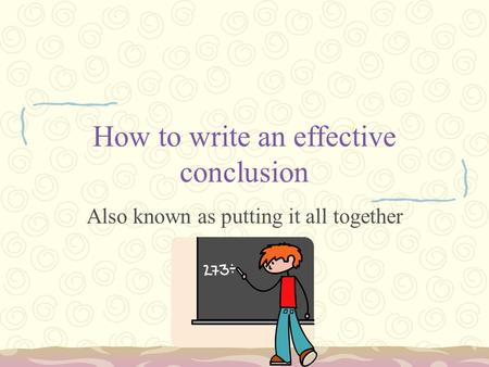 How to write an effective conclusion Also known as putting it all together.