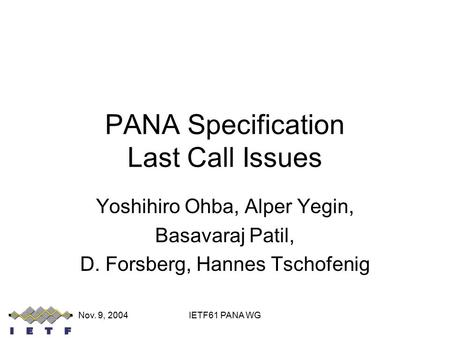 Nov. 9, 2004IETF61 PANA WG PANA Specification Last Call Issues Yoshihiro Ohba, Alper Yegin, Basavaraj Patil, D. Forsberg, Hannes Tschofenig.