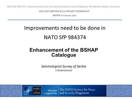 Improvements need to be done in NATO SfP 984374 Enhancement of the BSHAP Catalogue Seismological Survey of Serbia S.Radovanović NATO SfP 984374 | Improvements.