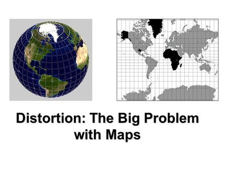 Distortion: The Big Problem with Maps. Maps are great tools, but they're not perfect pictures of Earth's surface. Maps are 2- dimensional or flat Earth.