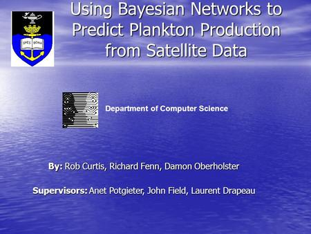 Using Bayesian Networks to Predict Plankton Production from Satellite Data By: Rob Curtis, Richard Fenn, Damon Oberholster Supervisors: Anet Potgieter,