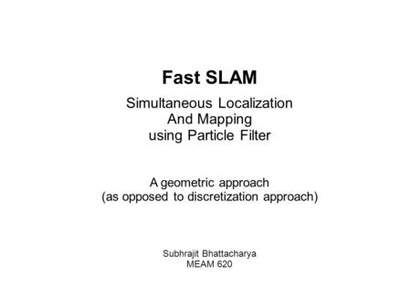 Fast SLAM Simultaneous Localization And Mapping using Particle Filter A geometric approach (as opposed to discretization approach)‏ Subhrajit Bhattacharya.