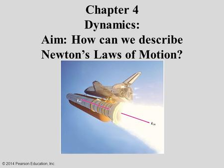 Chapter 4 Dynamics: Aim: How can we describe Newton's Laws of Motion? © 2014 Pearson Education, Inc.