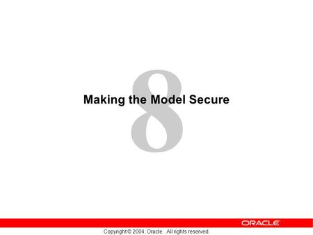 8 Copyright © 2004, Oracle. All rights reserved. Making the Model Secure.
