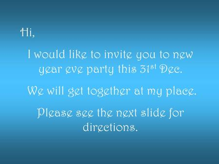 Hi, I would like to invite you to new year eve party this 31 st Dec. We will get together at my place. Please see the next slide for directions.