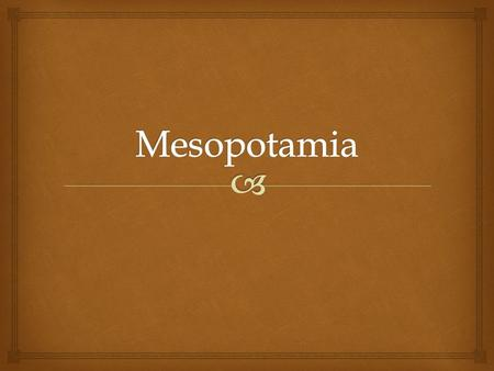 "  Mesopotamia – ""The land between the Rivers""  Tigris and Euphrates  Little rain – very dry  Mesopotamia is an open plain with few barriers  The."