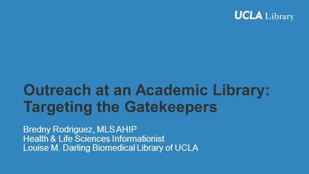 Outreach at an Academic Library: Targeting the Gatekeepers Bredny Rodriguez, MLS AHIP Health & Life Sciences Informationist Louise M. Darling Biomedical.