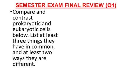 SEMESTER EXAM FINAL REVIEW (Q1) Compare and contrast prokaryotic and eukaryotic cells below. List at least three things they have in common, and at least.