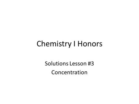 Chemistry I Honors Solutions Lesson #3 Concentration.