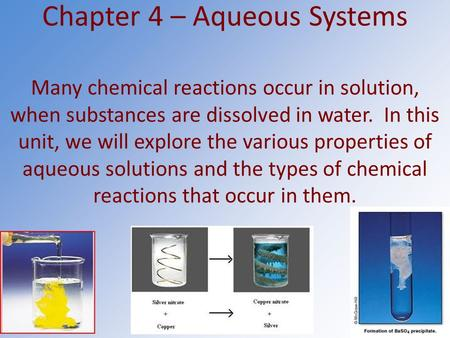 Chapter 4 – Aqueous Systems Many chemical reactions occur in solution, when substances are dissolved in water. In this unit, we will explore the various.