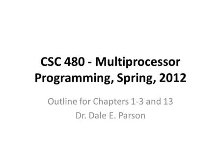 CSC 480 - Multiprocessor Programming, Spring, 2012 Outline for Chapters 1-3 and 13 Dr. Dale E. Parson.