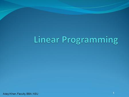 Adeyl Khan, Faculty, BBA, NSU 1 Introduction to Linear Programming  A Linear Programming model seeks to maximize or minimize a linear function, subject.
