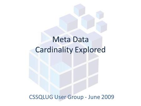 Meta Data Cardinality Explored CSSQLUG User Group - June 2009.