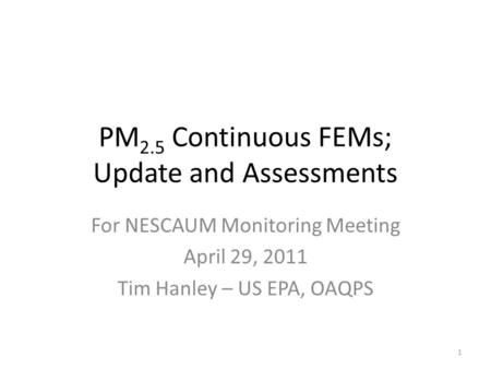 PM 2.5 Continuous FEMs; Update and Assessments For NESCAUM Monitoring Meeting April 29, 2011 Tim Hanley – US EPA, OAQPS 1.