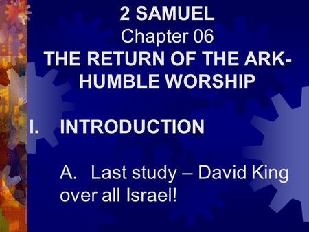 2 SAMUEL Chapter 06 THE RETURN OF THE ARK- HUMBLE WORSHIP I.INTRODUCTION A.Last study – David King over all Israel!