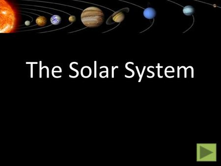 The Solar System. Click on a planet to find out more. Click on the next arrow when you're done. Mercury Venus Earth Mars Jupiter Saturn Neptune Uranus.