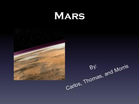 Mars By: Carlos, Thomas, and Morris. Discovery and Name No one knows who exactly discovered mars, so we will never know when mars was discovered. Mars's.