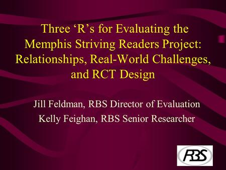 Three 'R's for Evaluating the Memphis Striving Readers Project: Relationships, Real-World Challenges, and RCT Design Jill Feldman, RBS Director of Evaluation.