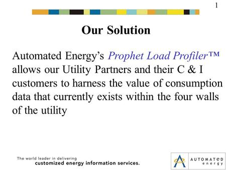 Our Solution 1 Automated Energy's Prophet Load Profiler™ allows our Utility Partners and their C & I customers to harness the value of consumption data.