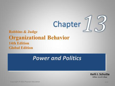 Kelli J. Schutte William Jewell College Robbins & Judge Organizational Behavior 14th Edition Global Edition Power and Politics 13-0 Copyright © 2011 Pearson.