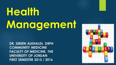 Health Management DR. SIREEN ALKHALDI, DRPH COMMUNITY MEDICINE FACULTY OF MEDICINE, THE UNIVERSITY OF JORDAN FIRST SEMESTER 2015 / 2016.