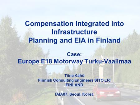Compensation Integrated into Infrastructure Planning and EIA in Finland Case: Europe E18 Motorway Turku-Vaalimaa Tiina Kähö Finnish Consulting Engineers.
