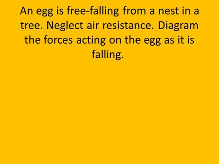 An egg is free-falling from a nest in a tree. Neglect air resistance. Diagram the forces acting on the egg as it is falling.