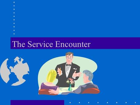 The Service Encounter. Learning Objectives Use the service encounter triad to describe a service firm's delivery process. Describe features of an organization's.