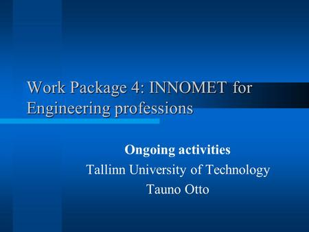 Work Package 4: INNOMET for Engineering professions Ongoing activities Tallinn University of Technology Tauno Otto.