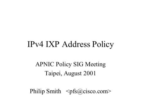 IPv4 IXP Address Policy APNIC Policy SIG Meeting Taipei, August 2001 Philip Smith.