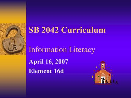 SB 2042 Curriculum Information Literacy April 16, 2007 Element 16d.